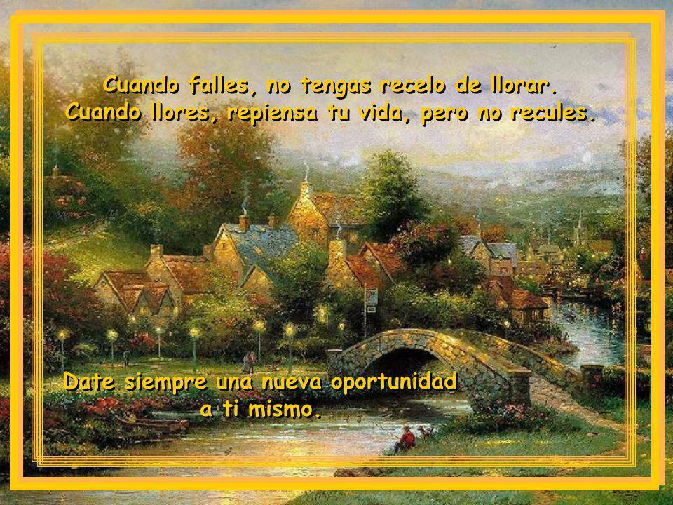 Cuando falles, no tengas recelo de llorar.Cuando llores, repiensa tu vida, pero no recules.