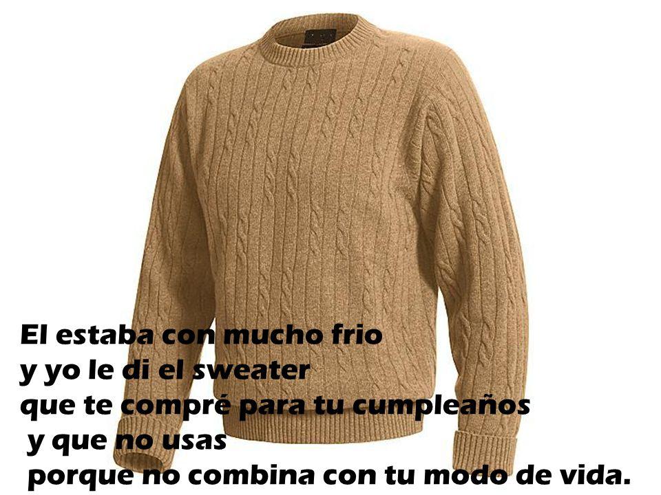 El estaba con mucho frio y yo le di el sweater que te compré para tu cumpleaños y que no usas porque no combina con tu modo de vida.