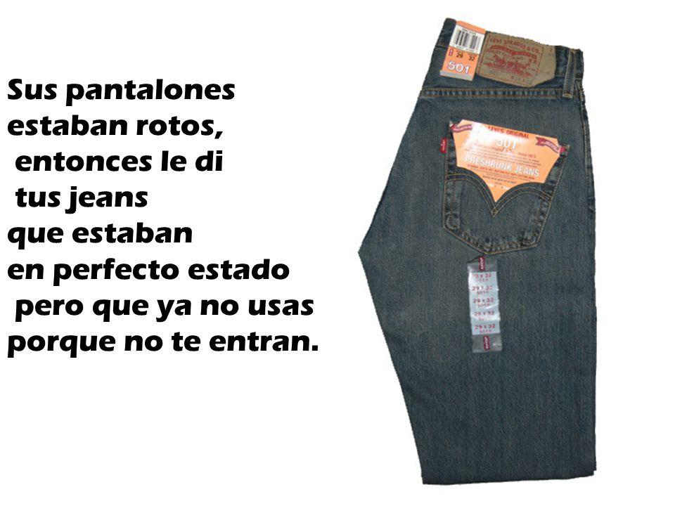 Sus pantalones estaban rotos, entonces le di tus jeans que estaban en perfecto estado pero que ya no usas porque no te entran.