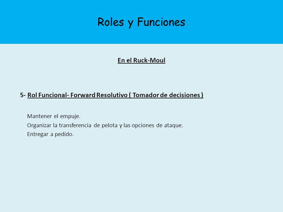 Roles y Funciones En el Ruck-Moul 5- Rol Funcional- Forward Resolutivo ( Tomador de decisiones ) Mantener el empuje. Organizar la transferencia de pel
