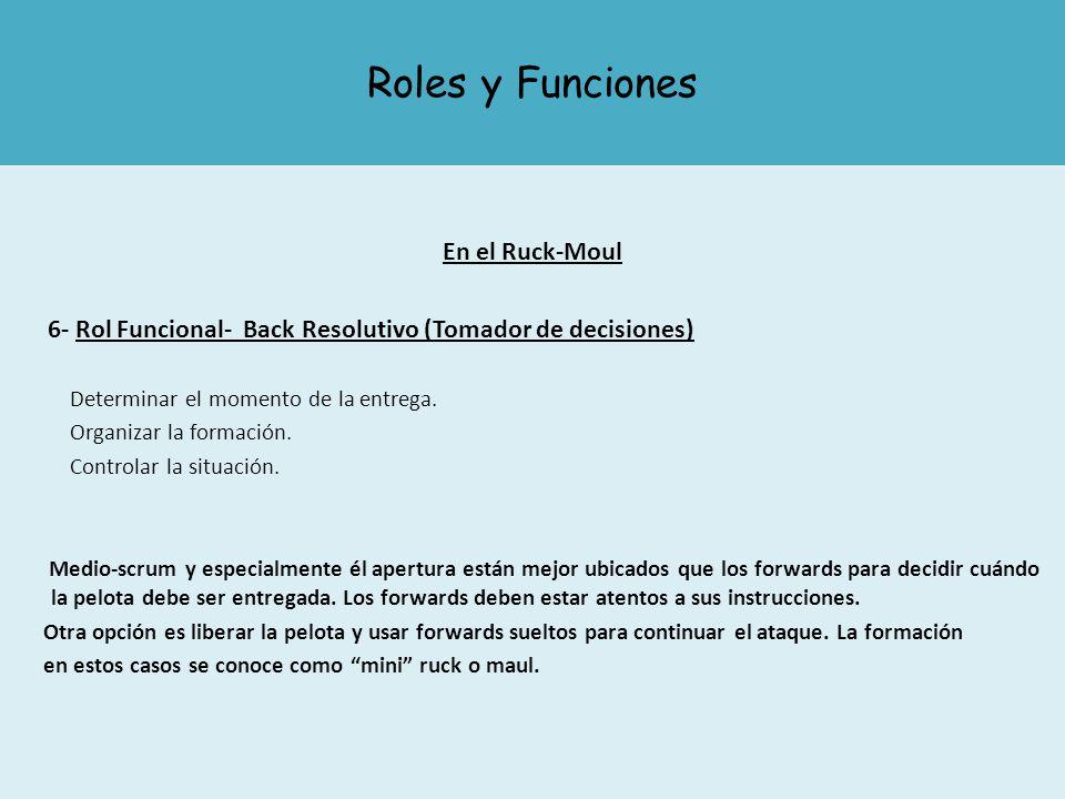 Roles y Funciones En el Ruck-Moul 6- Rol Funcional- Back Resolutivo (Tomador de decisiones) Determinar el momento de la entrega. Organizar la formació