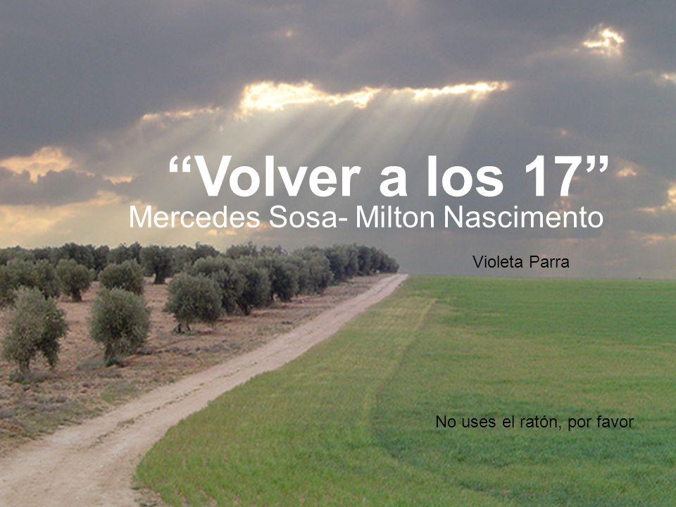Volver a los 17 Mercedes Sosa- Milton Nascimento Violeta Parra No uses el ratón, por favor