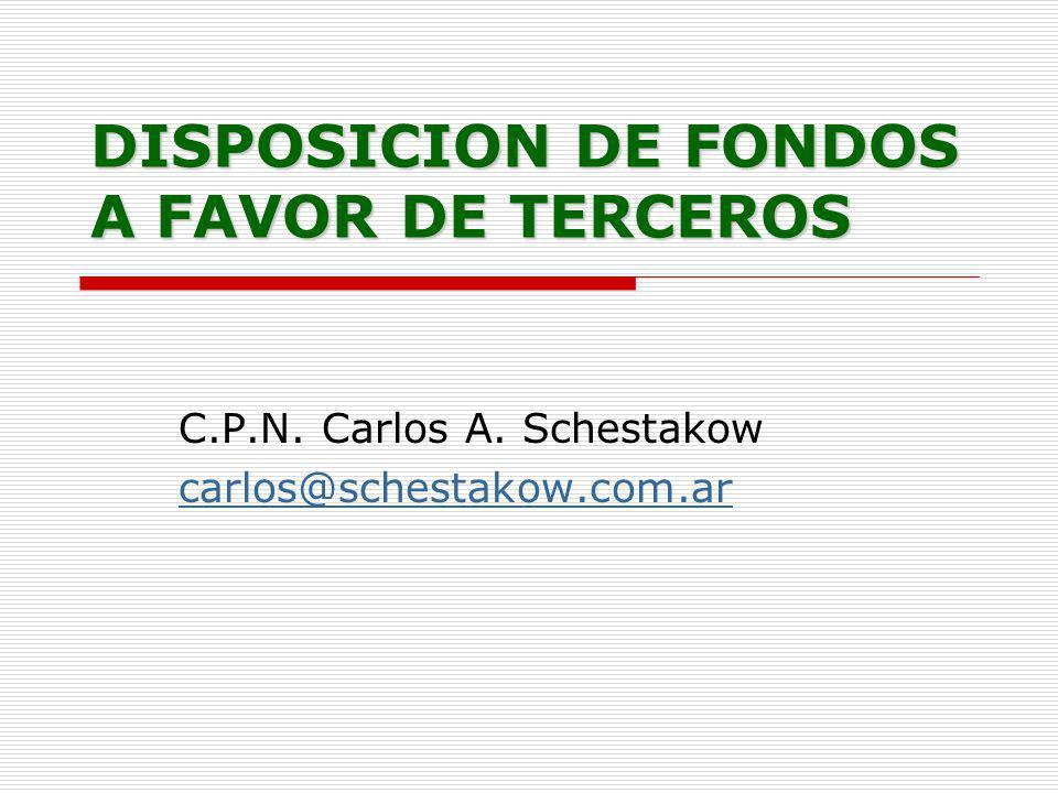 DISPOSICION DE FONDOS A FAVOR DE TERCEROS C.P.N. Carlos A. Schestakow carlos@schestakow.com.ar