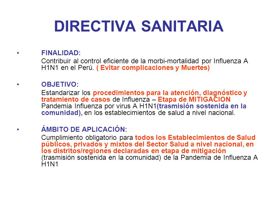 DIRECTIVA SANITARIA FINALIDAD: Contribuir al control eficiente de la morbi-mortalidad por Influenza A H1N1 en el Perú. ( Evitar complicaciones y Muert