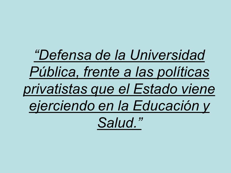 Defensa de la Universidad Pública, frente a las políticas privatistas que el Estado viene ejerciendo en la Educación y Salud.