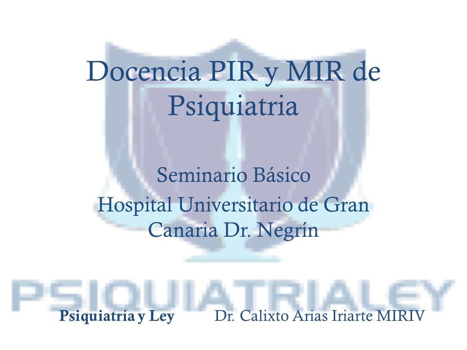 Docencia PIR y MIR de Psiquiatria Seminario Básico Hospital Universitario de Gran Canaria Dr. Negrín Psiquiatría y Ley Dr. Calixto Arias Iriarte MIRIV