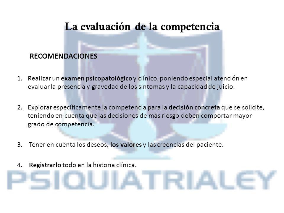 La evaluación de la competencia RECOMENDACIONES 1.Realizar un examen psicopatológico y clínico, poniendo especial atención en evaluar la presencia y g
