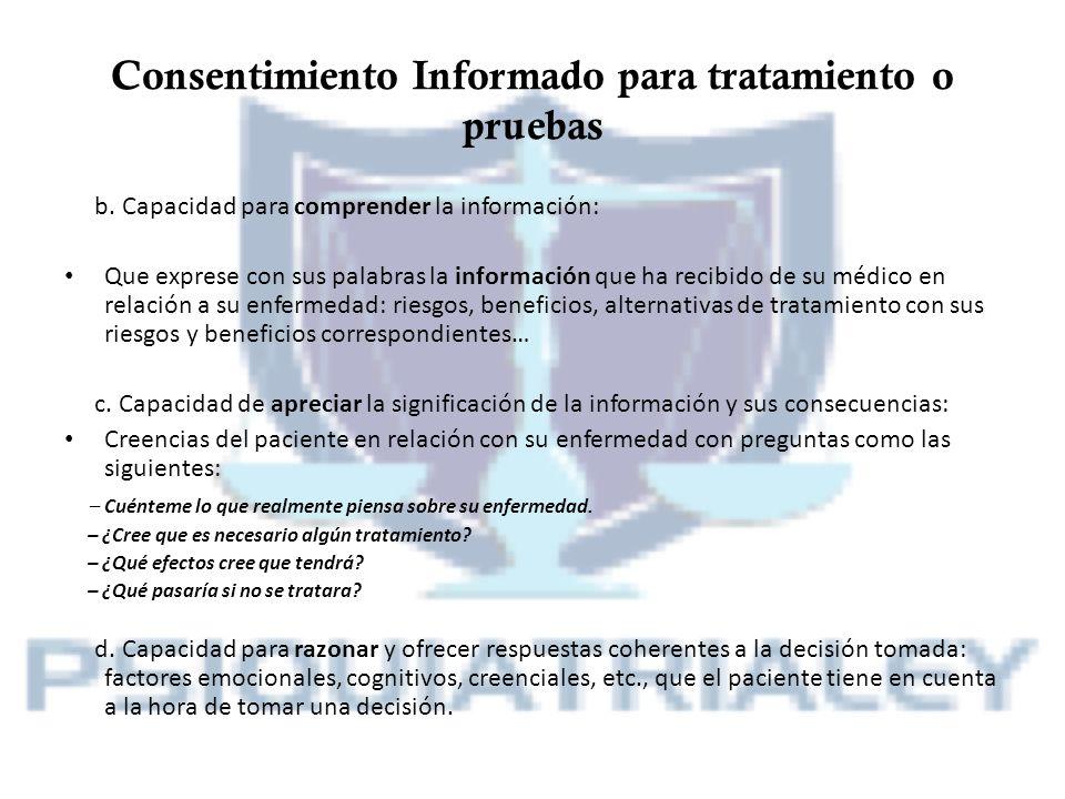 Consentimiento Informado para tratamiento o pruebas b. Capacidad para comprender la información: Que exprese con sus palabras la información que ha re
