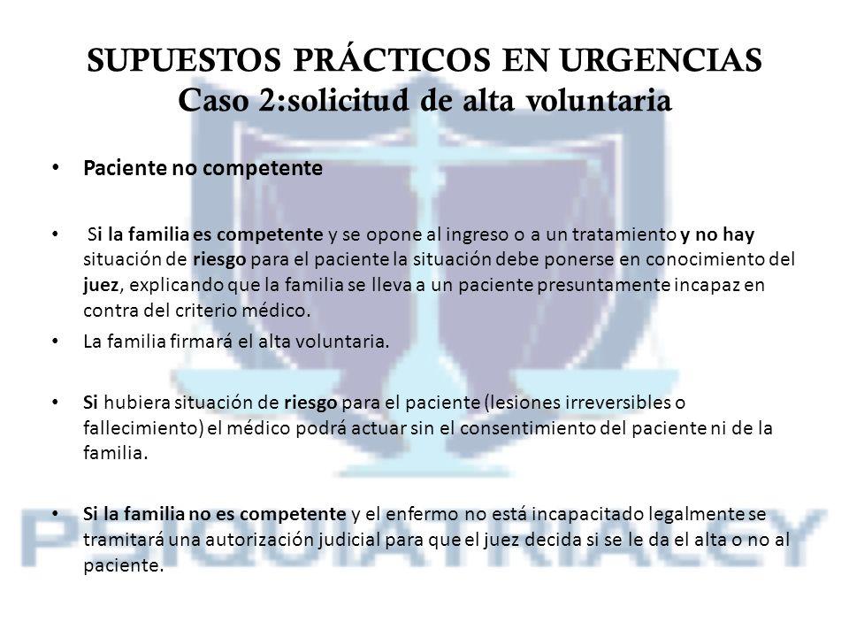 SUPUESTOS PRÁCTICOS EN URGENCIAS Caso 2:solicitud de alta voluntaria Paciente no competente Si la familia es competente y se opone al ingreso o a un t