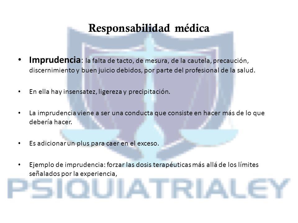 Responsabilidad médica Imprudencia : la falta de tacto, de mesura, de la cautela, precaución, discernimiento y buen juicio debidos, por parte del prof
