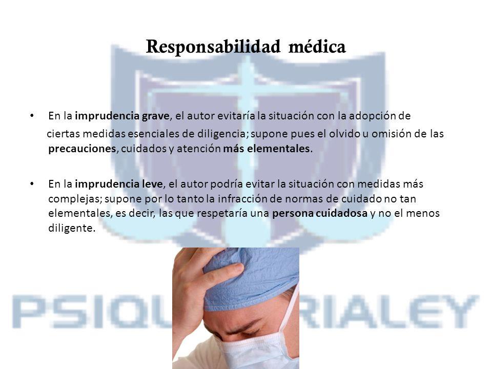 Responsabilidad médica En la imprudencia grave, el autor evitaría la situación con la adopción de ciertas medidas esenciales de diligencia; supone pue