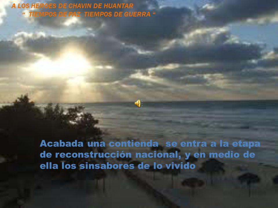 Acabada una contienda se entra a la etapa de reconstrucción nacional, y en medio de ella los sinsabores de lo vivido A LOS HEROES DE CHAVIN DE HUANTAR