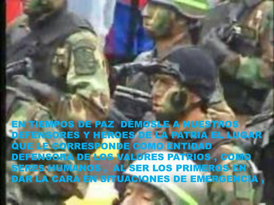 EN TIEMPOS DE PAZ DÉMOSLE A NUESTROS DEFENSORES Y HEROES DE LA PATRIA EL LUGAR QUE LE CORRESPONDE COMO ENTIDAD DEFENSORA DE LOS VALORES PATRIOS, COMO