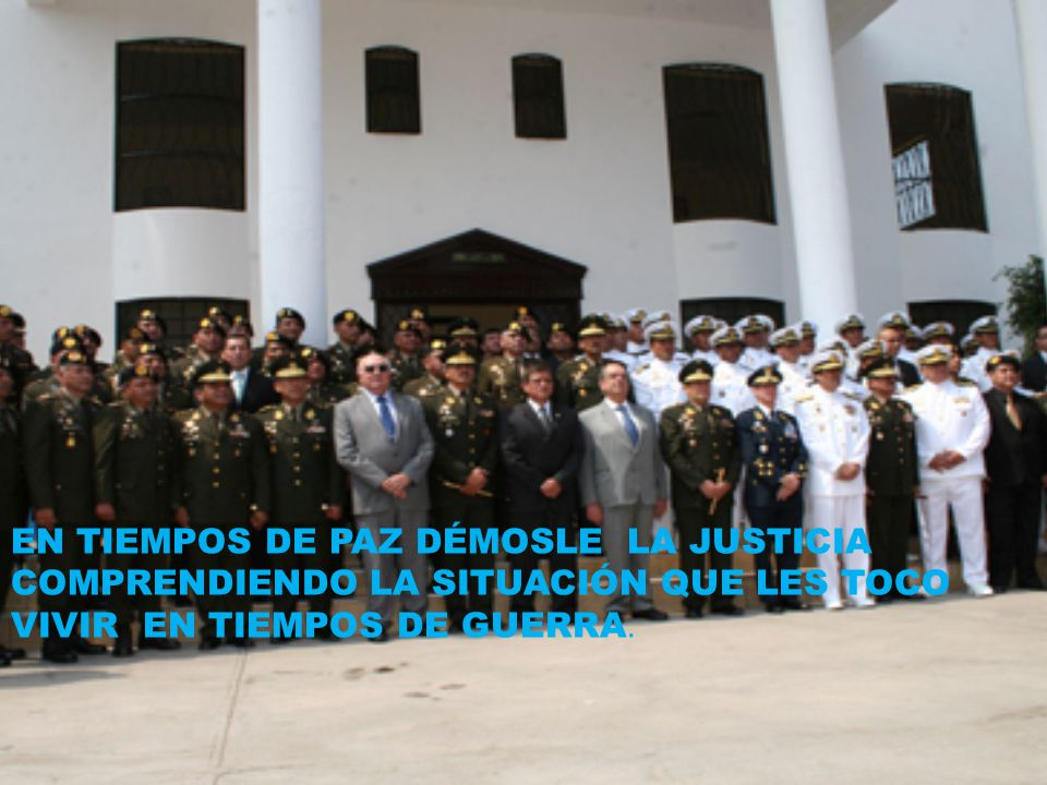 EN TIEMPOS DE PAZ DÉMOSLE LA JUSTICIA COMPRENDIENDO LA SITUACIÓN QUE LES TOCO VIVIR EN TIEMPOS DE GUERRA.