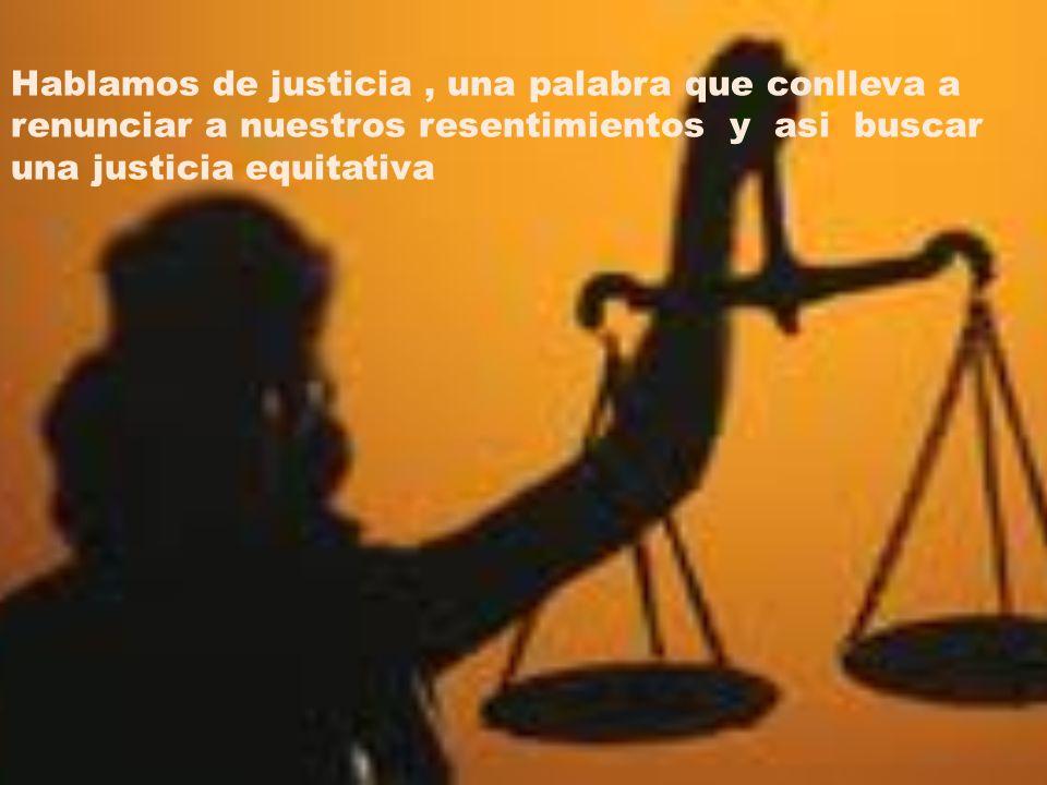 Hablamos de justicia, una palabra que conlleva a renunciar a nuestros resentimientos y asi buscar una justicia equitativa