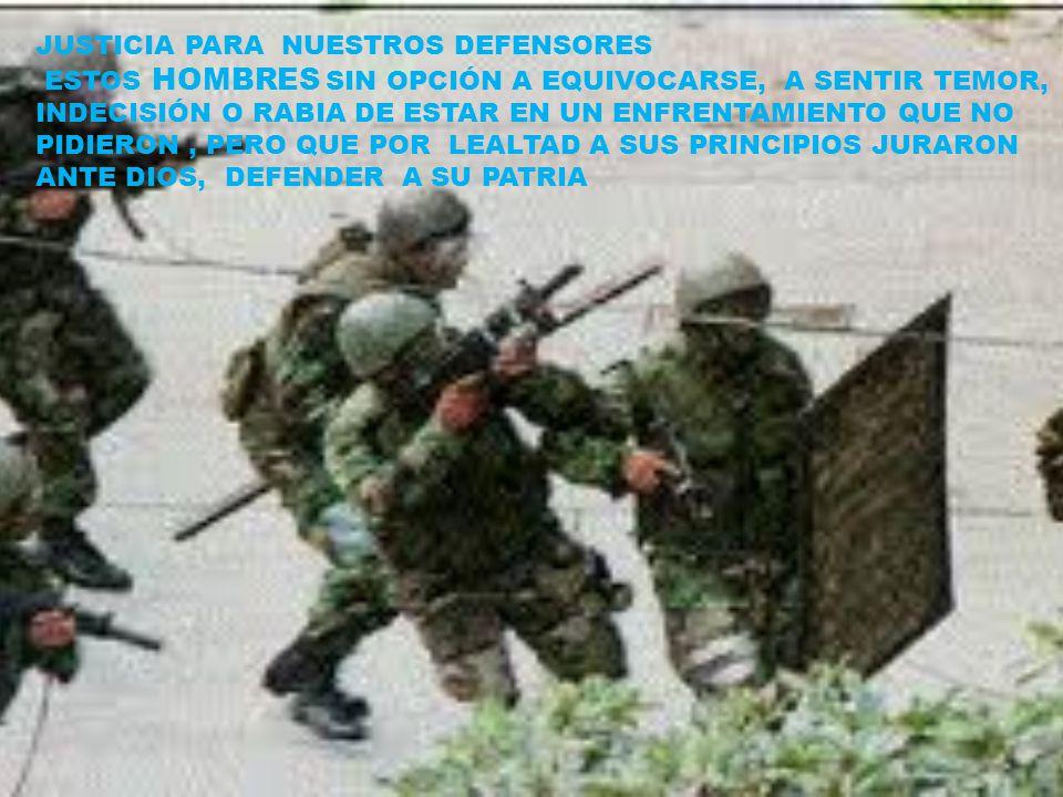 JUSTICIA PARA NUESTROS DEFENSORES ESTOS HOMBRES SIN OPCIÓN A EQUIVOCARSE, A SENTIR TEMOR, INDECISIÓN O RABIA DE ESTAR EN UN ENFRENTAMIENTO QUE NO PIDIERON, PERO QUE POR LEALTAD A SUS PRINCIPIOS JURARON ANTE DIOS, DEFENDER A SU PATRIA