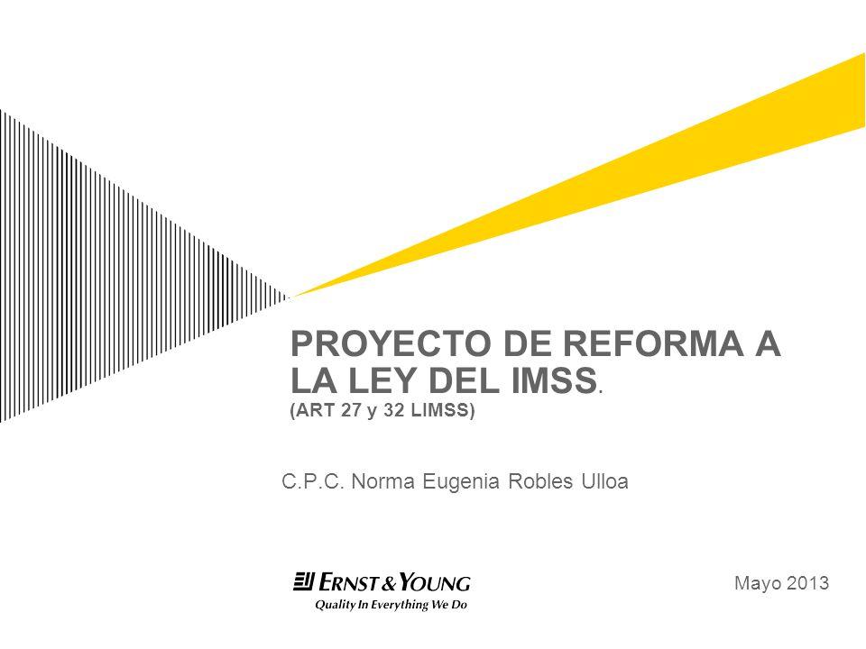 PROYECTO DE REFORMA A LA LEY DEL IMSS. (ART 27 y 32 LIMSS) C.P.C. Norma Eugenia Robles Ulloa Mayo 2013