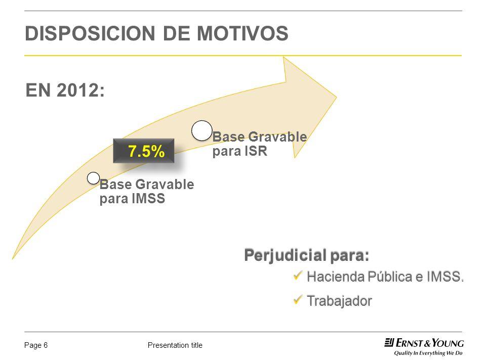 Presentation titlePage 6 DISPOSICION DE MOTIVOS Base Gravable para IMSS Base Gravable para ISR 7.5% EN 2012: Perjudicial para: Hacienda Pública e IMSS