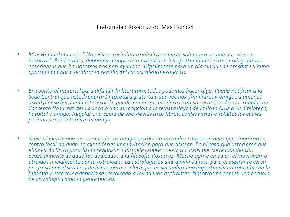 Fraternidad Rosacruz de Max Heindel Max Heindel planteó: No existe crecimiento anímico en hacer solamante lo que nos viene a nosotros.