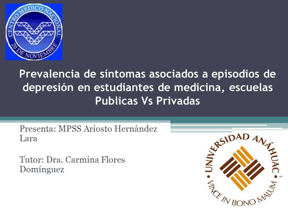 Prevalencia de síntomas asociados a episodios de depresión en estudiantes de medicina, escuelas Publicas Vs Privadas Presenta: MPSS Ariosto Hernández
