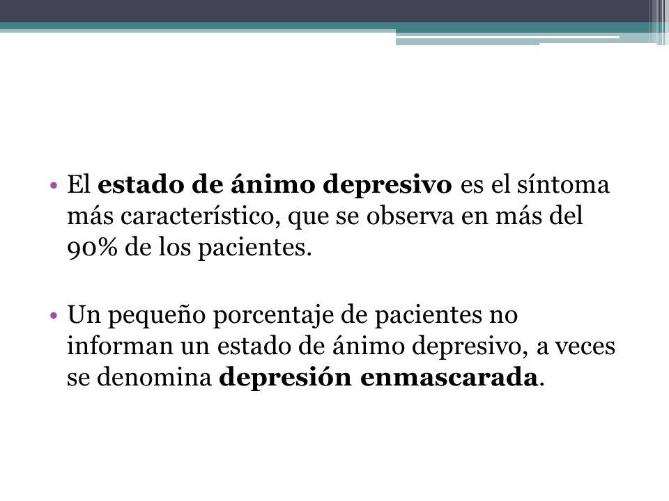 El estado de ánimo depresivo es el síntoma más característico, que se observa en más del 90% de los pacientes. Un pequeño porcentaje de pacientes no i