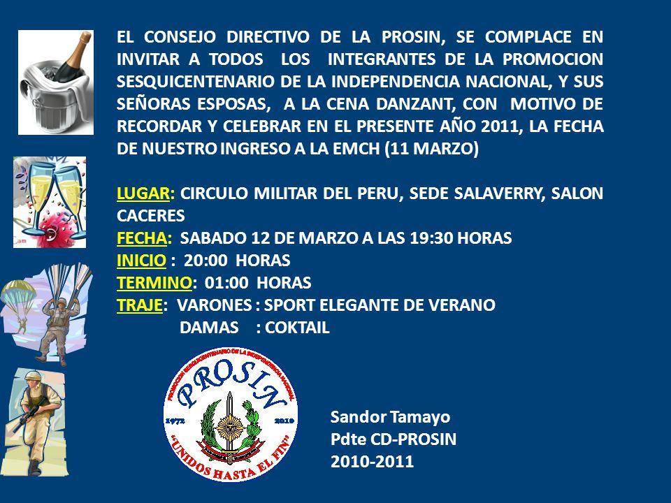 EL CONSEJO DIRECTIVO DE LA PROSIN, SE COMPLACE EN INVITAR A TODOS LOS INTEGRANTES DE LA PROMOCION SESQUICENTENARIO DE LA INDEPENDENCIA NACIONAL, Y SUS SEÑORAS ESPOSAS, A LA CENA DANZANT, CON MOTIVO DE RECORDAR Y CELEBRAR EN EL PRESENTE AÑO 2011, LA FECHA DE NUESTRO INGRESO A LA EMCH (11 MARZO) LUGAR: CIRCULO MILITAR DEL PERU, SEDE SALAVERRY, SALON CACERES FECHA: SABADO 12 DE MARZO A LAS 19:30 HORAS INICIO : 20:00 HORAS TERMINO: 01:00 HORAS TRAJE: VARONES : SPORT ELEGANTE DE VERANO DAMAS : COKTAIL Sandor Tamayo Pdte CD-PROSIN 2010-2011