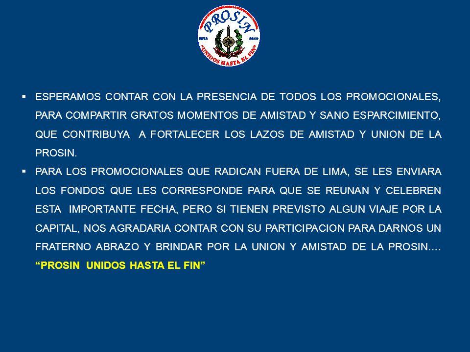 ESPERAMOS CONTAR CON LA PRESENCIA DE TODOS LOS PROMOCIONALES, PARA COMPARTIR GRATOS MOMENTOS DE AMISTAD Y SANO ESPARCIMIENTO, QUE CONTRIBUYA A FORTALECER LOS LAZOS DE AMISTAD Y UNION DE LA PROSIN.
