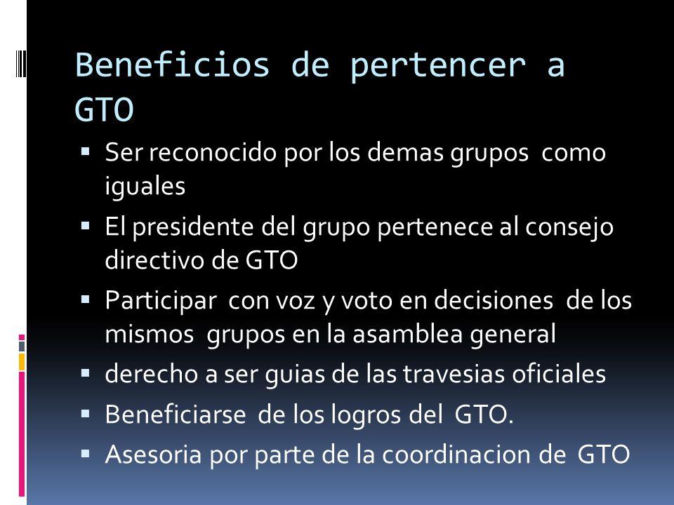 Beneficios de pertencer a GTO Ser reconocido por los demas grupos como iguales El presidente del grupo pertenece al consejo directivo de GTO Participar con voz y voto en decisiones de los mismos grupos en la asamblea general derecho a ser guias de las travesias oficiales Beneficiarse de los logros del GTO.
