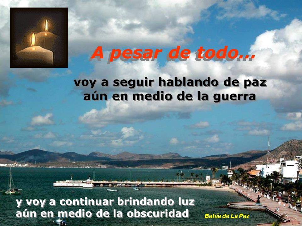 voy a seguir hablando de paz aún en medio de la guerra voy a seguir hablando de paz aún en medio de la guerra y voy a continuar brindando luz aún en medio de la obscuridad y voy a continuar brindando luz aún en medio de la obscuridad Bahía de La Paz A pesar de todo...