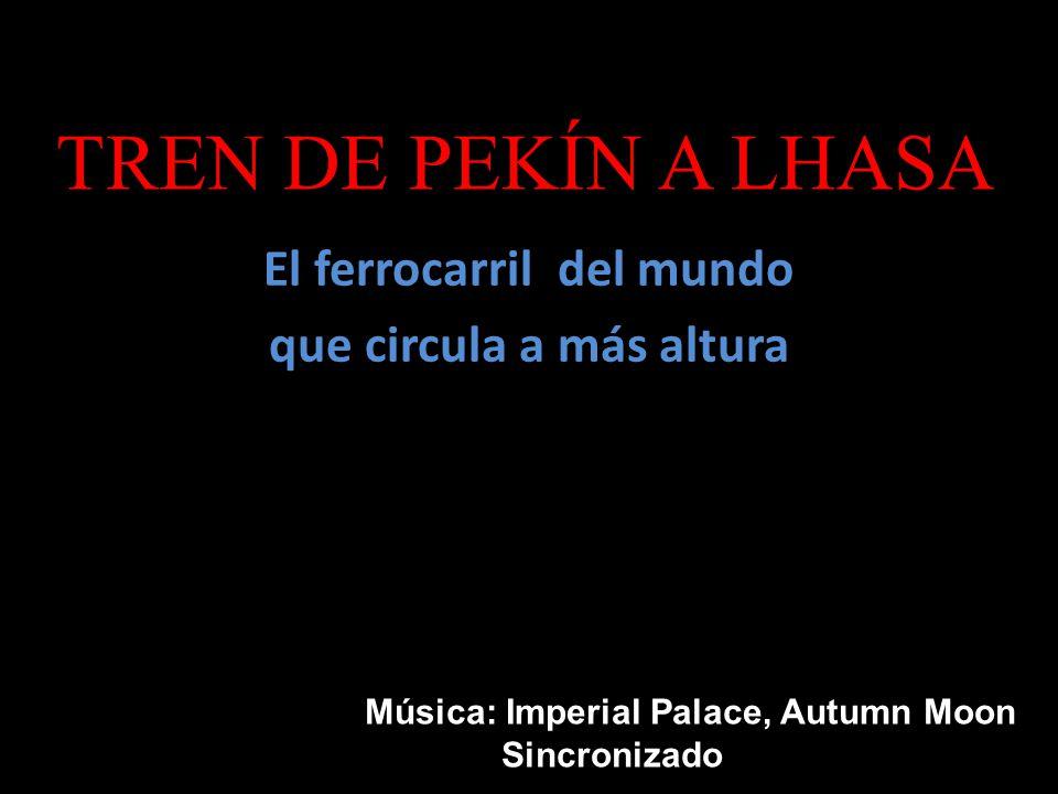 TREN DE PEKÍN A LHASA El ferrocarril del mundo que circula a más altura Música: Imperial Palace, Autumn Moon Sincronizado