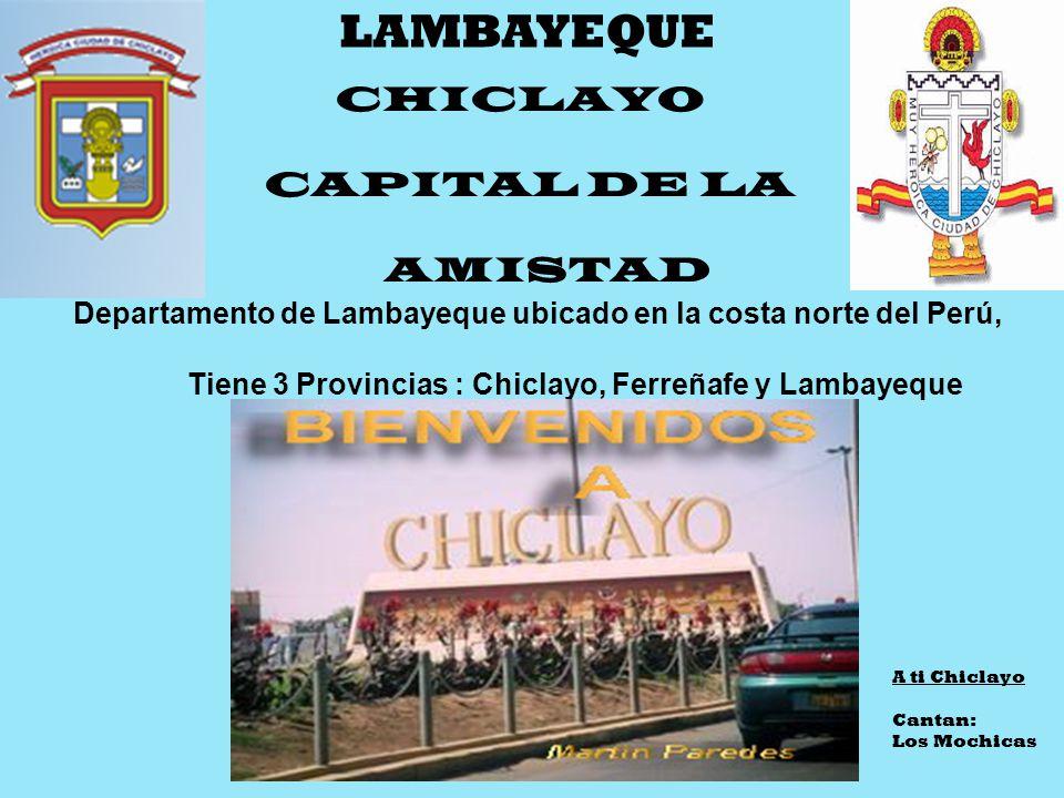 CHICLAYO CAPITAL DE LA AMISTAD Departamento de Lambayeque ubicado en la costa norte del Perú, Tiene 3 Provincias : Chiclayo, Ferreñafe y Lambayeque LAMBAYEQUE A ti Chiclayo Cantan: Los Mochicas