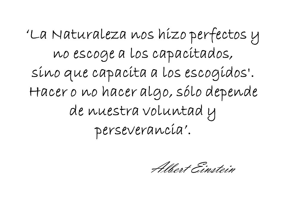 La Naturaleza nos hizo perfectos y no escoge a los capacitados, sino que capacita a los escogidos .