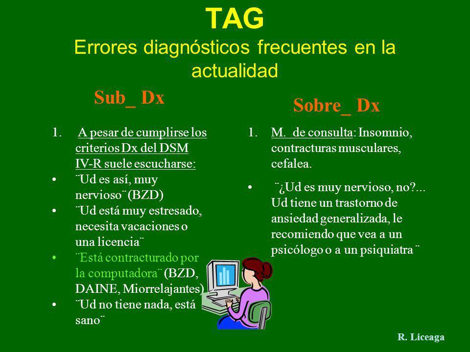 TAG Errores diagnósticos frecuentes en la actualidad Sub_ Dx 1. A pesar de cumplirse los criterios Dx del DSM IV-R suele escucharse: ¨Ud es así, muy n