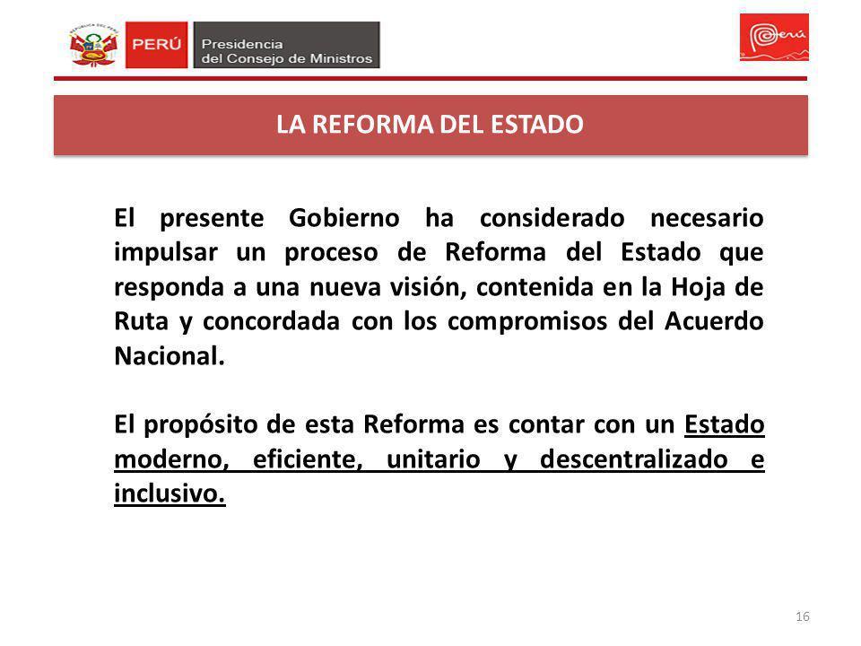 16 LA REFORMA DEL ESTADO El presente Gobierno ha considerado necesario impulsar un proceso de Reforma del Estado que responda a una nueva visión, cont