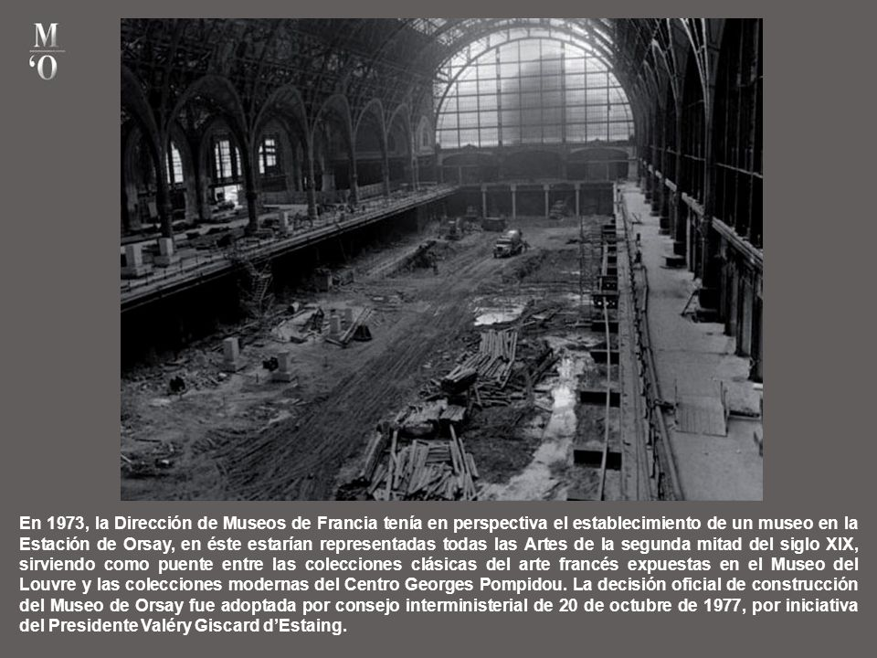 En 1973, la Dirección de Museos de Francia tenía en perspectiva el establecimiento de un museo en la Estación de Orsay, en éste estarían representadas todas las Artes de la segunda mitad del siglo XIX, sirviendo como puente entre las colecciones clásicas del arte francés expuestas en el Museo del Louvre y las colecciones modernas del Centro Georges Pompidou.