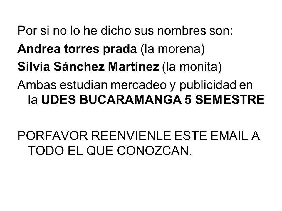 Por si no lo he dicho sus nombres son: Andrea torres prada (la morena) Silvia Sánchez Martínez (la monita) Ambas estudian mercadeo y publicidad en la UDES BUCARAMANGA 5 SEMESTRE PORFAVOR REENVIENLE ESTE EMAIL A TODO EL QUE CONOZCAN.