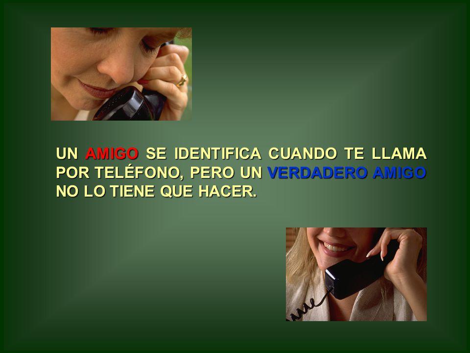 UN AMIGO AMIGO SE IDENTIFICA CUANDO TE LLAMA POR TELÉFONO, PERO UN VERDADERO AMIGO NO LO TIENE QUE HACER.