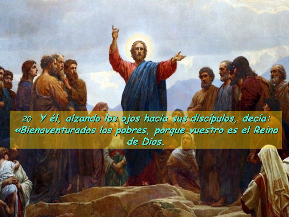20 Y él, alzando los ojos hacia sus discípulos, decía: «Bienaventurados los pobres, porque vuestro es el Reino de Dios.