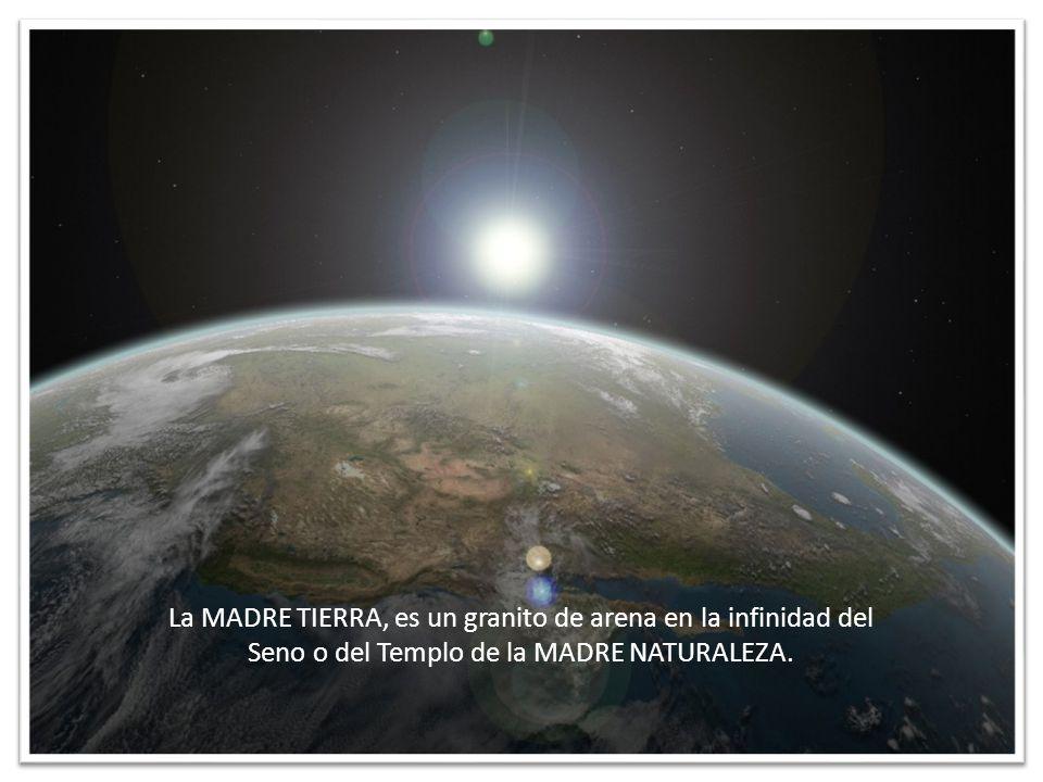 La MADRE TIERRA, es un granito de arena en la infinidad del Seno o del Templo de la MADRE NATURALEZA.
