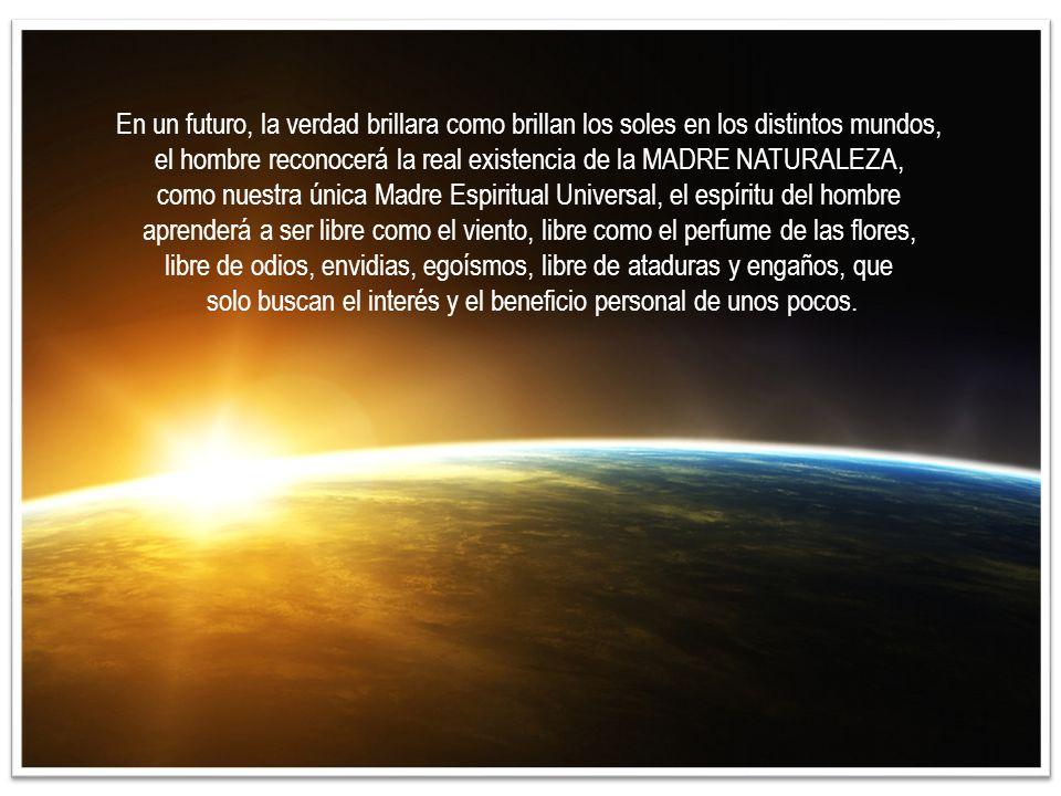 En un futuro, la verdad brillara como brillan los soles en los distintos mundos, el hombre reconocerá la real existencia de la MADRE NATURALEZA, como nuestra única Madre Espiritual Universal, el espíritu del hombre aprenderá a ser libre como el viento, libre como el perfume de las flores, libre de odios, envidias, egoísmos, libre de ataduras y engaños, que solo buscan el interés y el beneficio personal de unos pocos.