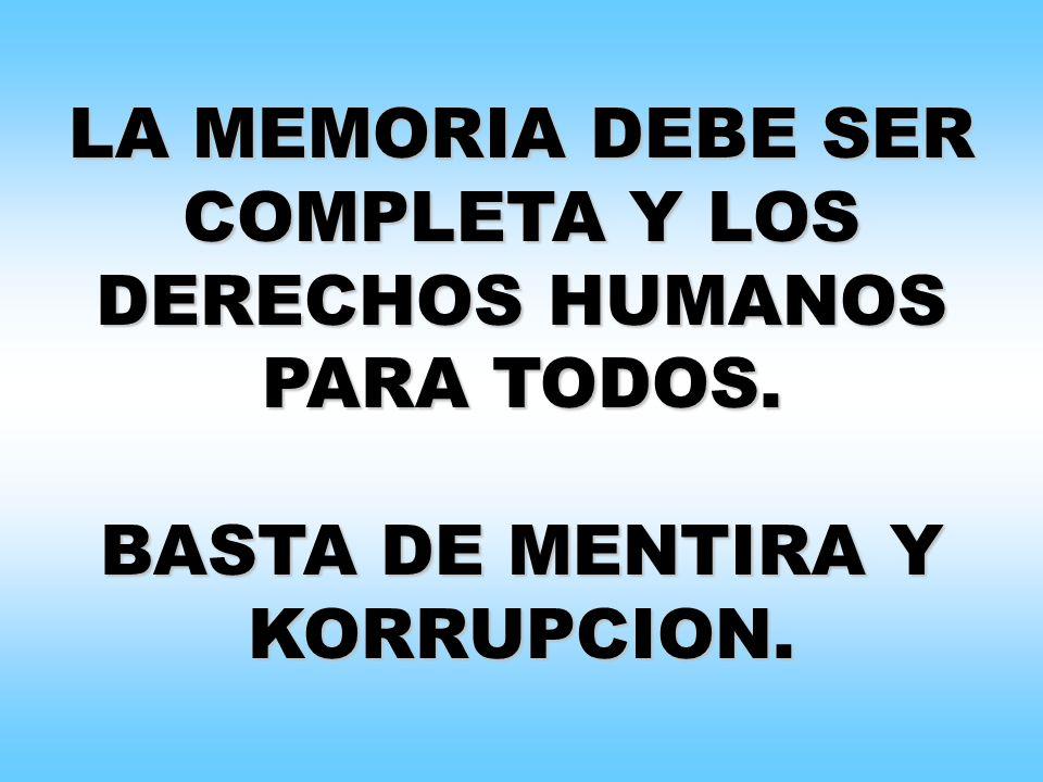 LA MEMORIA DEBE SER COMPLETA Y LOS DERECHOS HUMANOS PARA TODOS. BASTA DE MENTIRA Y KORRUPCION.