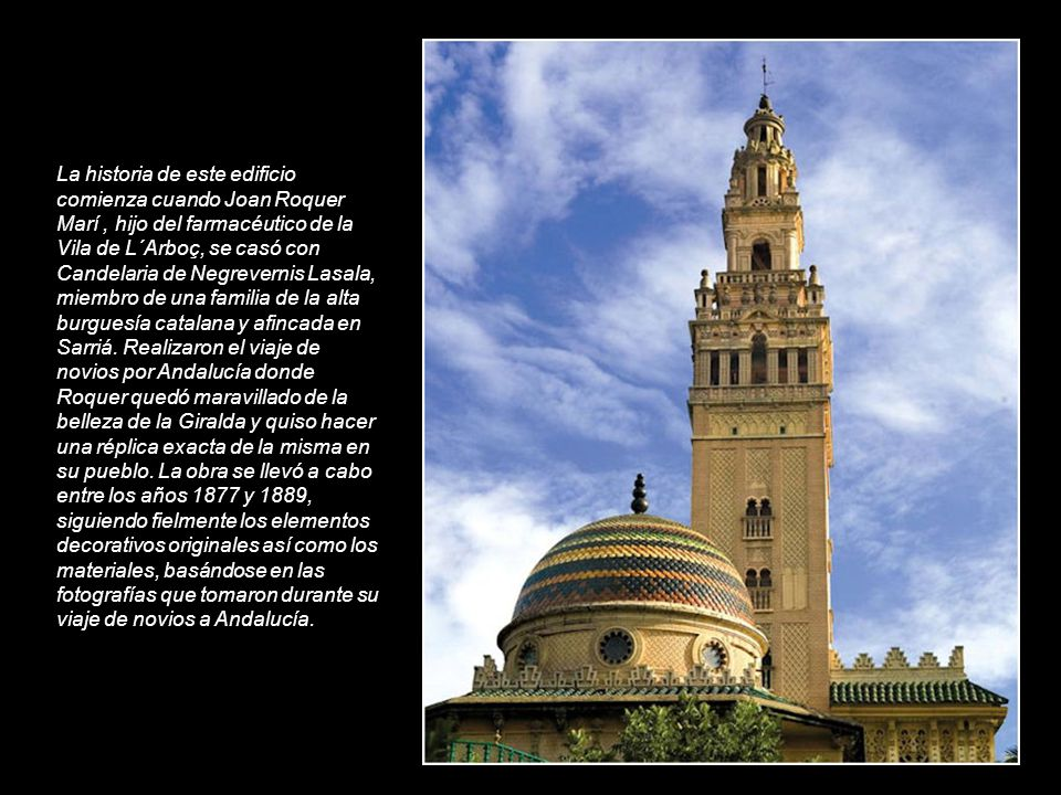 La Giralda de lArboç, cuya altura es de 52 metros, es una de las seis reproducciones que se han hecho de la Giralda de Sevilla y que se han construido por todo el mundo junto con la de Nueva York, de 101 metros; la de Marràqueix, 64 metros; la de Rabat, de 44 metros; y la de Badajoz, de 35 metros.