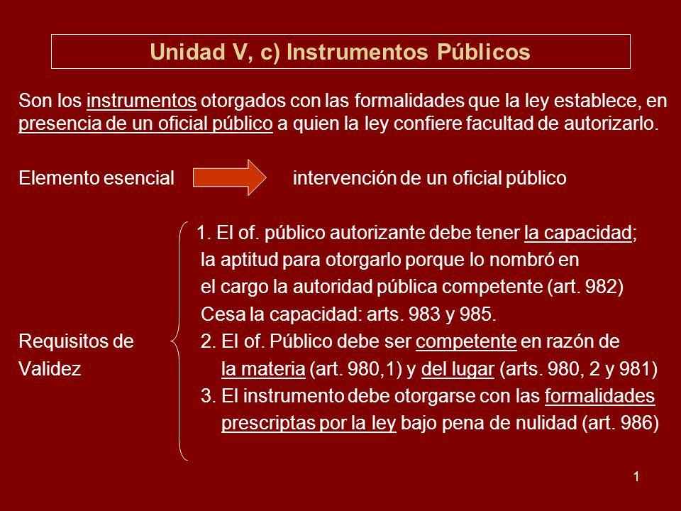 1 Unidad V, c) Instrumentos Públicos Son los instrumentos otorgados con las formalidades que la ley establece, en presencia de un oficial público a qu