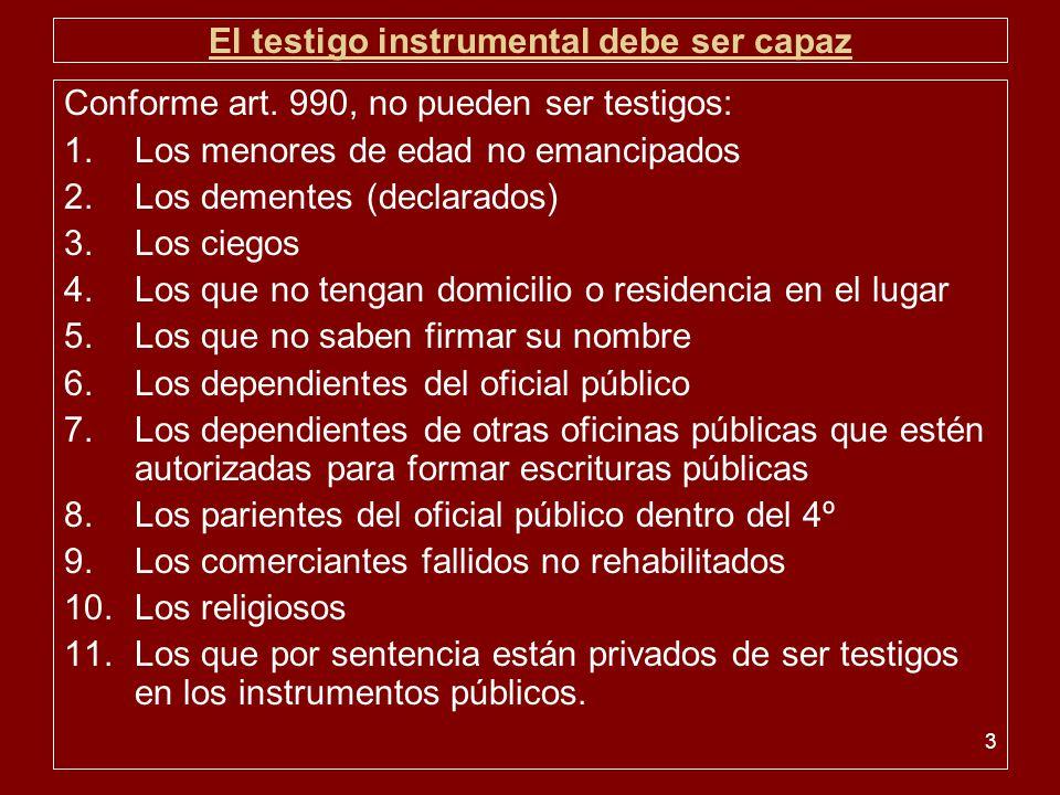 3 El testigo instrumental debe ser capaz Conforme art. 990, no pueden ser testigos: 1.Los menores de edad no emancipados 2.Los dementes (declarados) 3