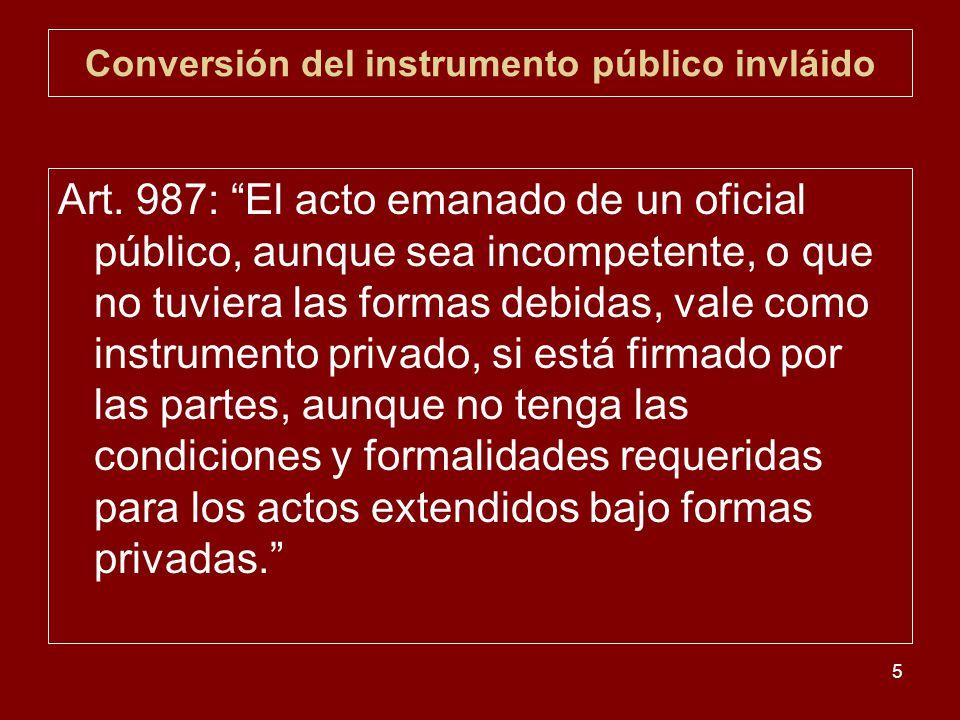 5 Conversión del instrumento público invláido Art. 987: El acto emanado de un oficial público, aunque sea incompetente, o que no tuviera las formas de