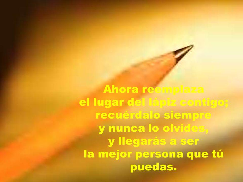 Ahora reemplaza el lugar del lápiz contigo; recuérdalo siempre y nunca lo olvides, y llegarás a ser la mejor persona que tú puedas.