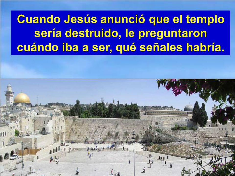 Cuando Jesús anunció que el templo sería destruido, le preguntaron cuándo iba a ser, qué señales habría.