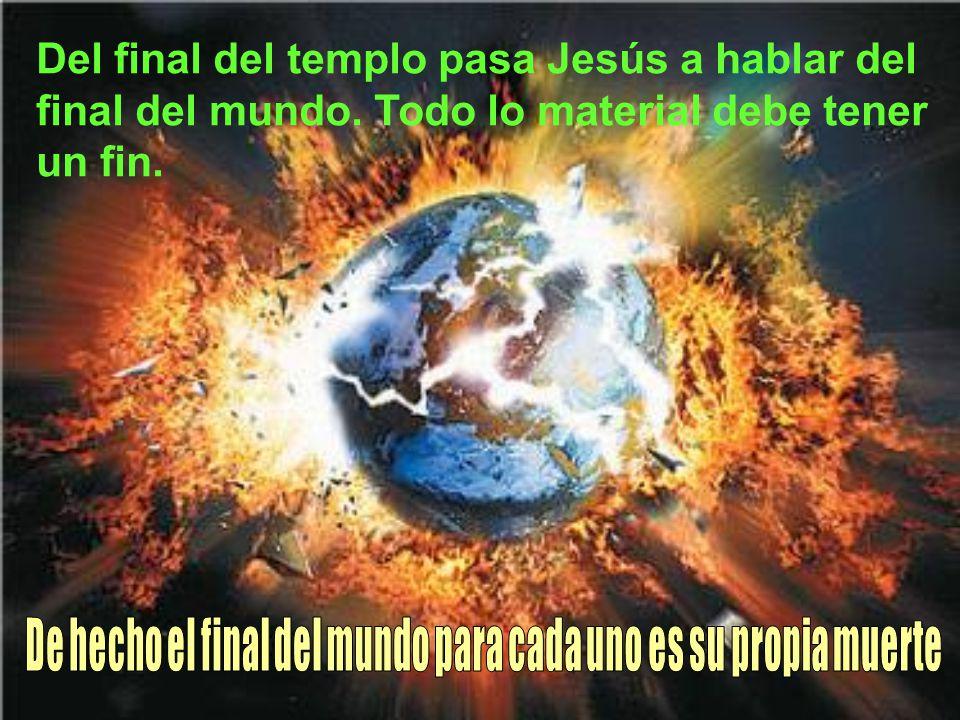 Del final del templo pasa Jesús a hablar del final del mundo. Todo lo material debe tener un fin.