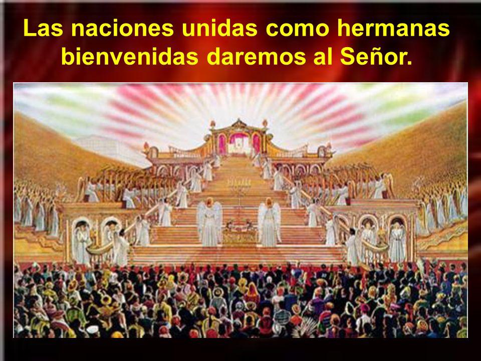 Las naciones unidas como hermanas bienvenidas daremos al Señor.