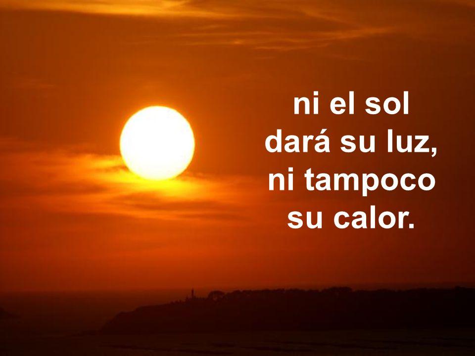 ni el sol dará su luz, ni tampoco su calor.